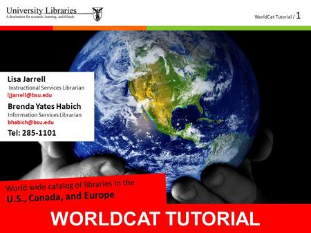 WORLDCAT TUTORIAL WorldCat Tutorial / 1 Tel: 285-1101 Lisa Jarrell Instructional Services Librarian Brenda Yates Habich Information Services.