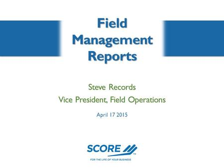 Field Management Reports Steve Records Vice President, Field Operations April 17 2015.