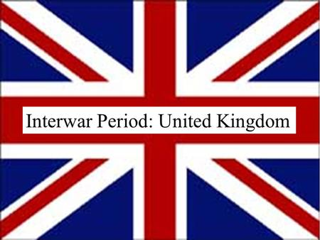 Interwar Period: United Kingdom. Objectives Comprehend the factors that contributed to British foreign policy during the interwar years. Describe the.