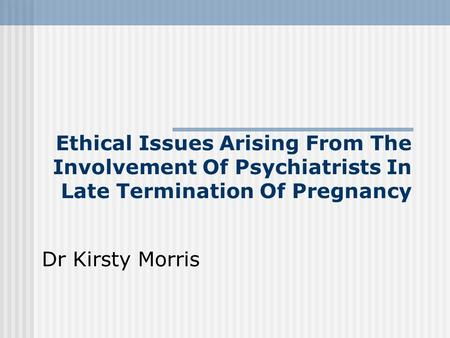 Ethical Issues Arising From The Involvement Of Psychiatrists In Late Termination Of Pregnancy Dr Kirsty Morris.