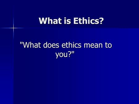 What is Ethics? What does ethics mean to you? What does ethics mean to you?