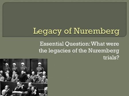 Essential Question: What were the legacies of the Nuremberg trials?