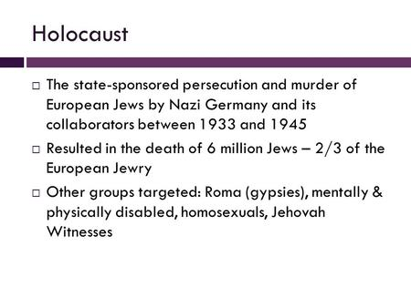 Holocaust  The state-sponsored persecution and murder of European Jews by Nazi Germany and its collaborators between 1933 and 1945  Resulted in the death.