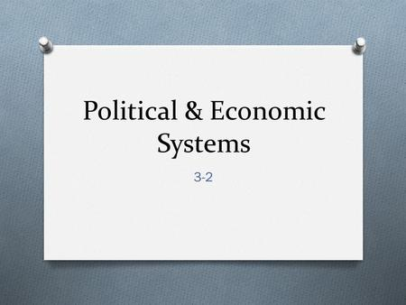 Political & Economic Systems 3-2. I. The World's Countries O A. Almost 200 independent countries in the world today O B. 4 specific characteristics that.
