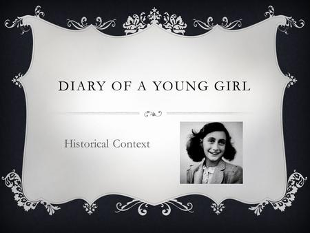 DIARY OF A YOUNG GIRL Historical Context. HISTORICAL CONTEXT  Nazi Germany  Anti-Semitism  World War II  Holocaust.