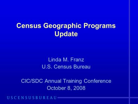 Census Geographic Programs Update Linda M. Franz U.S. Census Bureau CIC/SDC Annual Training Conference October 8, 2008.