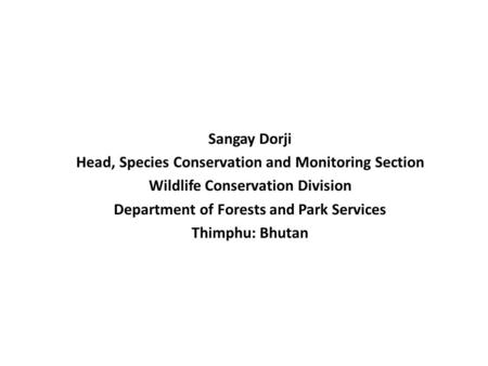 Sangay Dorji Head, Species Conservation and Monitoring Section Wildlife Conservation Division Department of Forests and Park Services Thimphu: Bhutan.