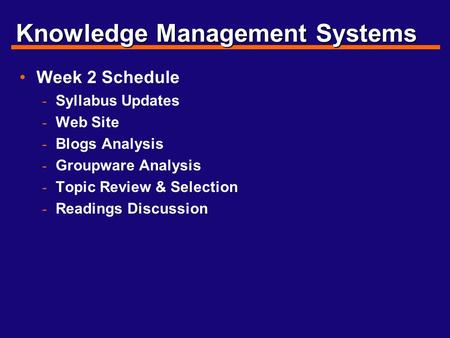 Knowledge Management Systems Week 2 Schedule - Syllabus Updates - Web Site - Blogs Analysis - Groupware Analysis - Topic Review & Selection - Readings.