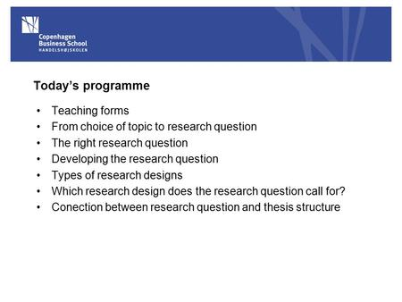 Today's programme Teaching forms From choice of <strong>topic</strong> to <strong>research</strong> question The right <strong>research</strong> question Developing the <strong>research</strong> question Types of <strong>research</strong>.