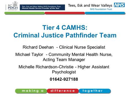Tier 4 CAMHS: Criminal Justice Pathfinder Team Richard Deehan - Clinical Nurse Specialist Michael Taylor - Community Mental Health Nurse, Acting Team Manager.