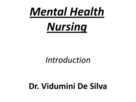 Mental Health Nursing Introduction Dr. Vidumini De Silva.