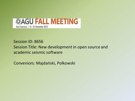 AGU 2015 Fall Meeting Session ID: 8656 Session Title: New development in open source and academic seismic software Conveniors: Majdański, Polkowski.