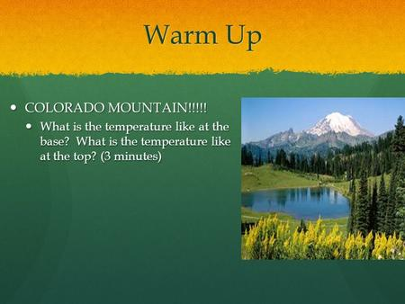 Warm Up COLORADO MOUNTAIN!!!!! COLORADO MOUNTAIN!!!!! What is the temperature like at the base? What is the temperature like at the top? (3 minutes) What.