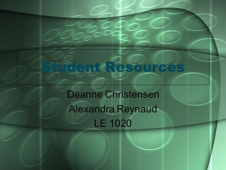 Student Resources Deanne Christensen Alexandra Reynaud LE 1020.