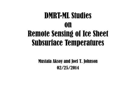 DMRT-ML Studies on Remote Sensing of Ice Sheet Subsurface Temperatures Mustafa Aksoy and Joel T. Johnson 02/25/2014.