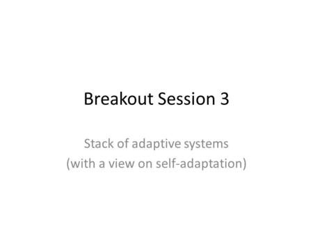 Breakout Session 3 Stack of adaptive systems (with a view on self-adaptation)
