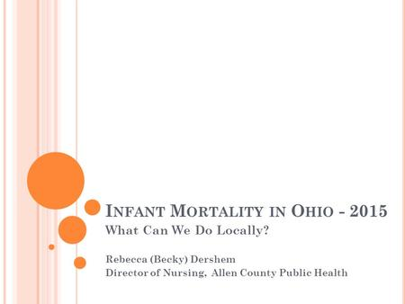 I NFANT M ORTALITY IN O HIO - 2015 What Can We Do Locally? Rebecca (Becky) Dershem Director of Nursing, Allen County Public Health.