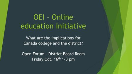 OEI – Online education initiative What are the implications for Canada college and the district? Open Forum – District Board Room Friday Oct. 16 th 1-3.