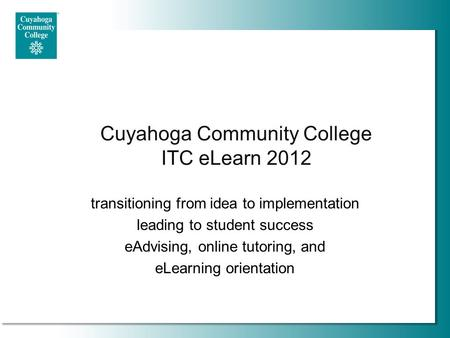Cuyahoga Community College ITC eLearn 2012 transitioning from idea to implementation leading to student success eAdvising, online tutoring, and eLearning.