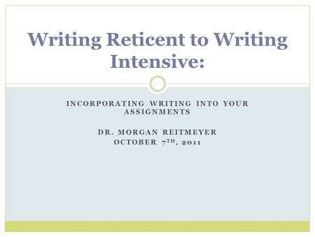INCORPORATING WRITING INTO YOUR ASSIGNMENTS DR. MORGAN REITMEYER OCTOBER 7 TH, 2011 Writing Reticent to Writing Intensive: