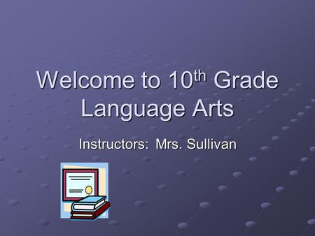 Welcome to 10 th Grade Language Arts Instructors: Mrs. Sullivan.