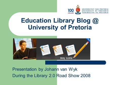 Education Library University of Pretoria Presentation by Johann van Wyk During the Library 2.0 Road Show 2008.