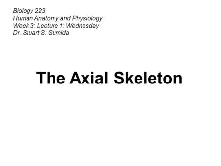 Biology 223 Human Anatomy and Physiology Week 3; Lecture 1; Wednesday Dr. Stuart S. Sumida The Axial Skeleton.