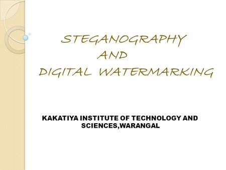 STEGANOGRAPHY AND DIGITAL WATERMARKING KAKATIYA INSTITUTE OF TECHNOLOGY AND SCIENCES,WARANGAL.