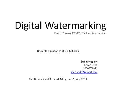 Digital Watermarking -Project Proposal (EE5359: Multimedia processing) Under the Guidance of Dr. K. R. Rao Submitted by: Ehsan Syed 1000671971