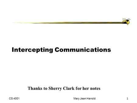 CS 4001Mary Jean Harrold1 Intercepting Communications Thanks to Sherry Clark for her notes.