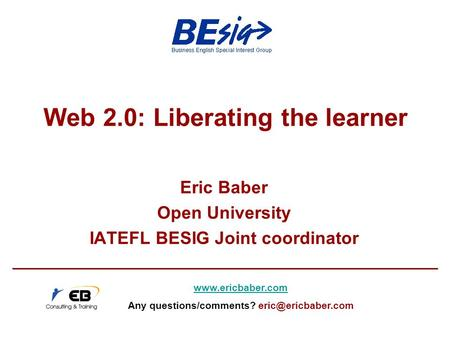 Web 2.0: Liberating the learner Eric Baber Open University IATEFL BESIG Joint coordinator  Any questions/comments?