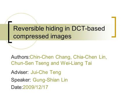 Reversible hiding in DCT-based compressed images Authors:Chin-Chen Chang, Chia-Chen Lin, Chun-Sen Tseng and Wei-Liang Tai Adviser: Jui-Che Teng Speaker:
