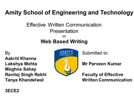 Amity School of Engineering and Technology Effective Written Communication Presentation on Web Based Writing By Aakriti Khanna Lakshya Mehta Meghna Sahay.