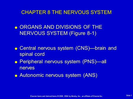 Elsevier items and derived items © 2008, 2004 by Mosby, Inc., an affiliate of Elsevier Inc. Slide 1 CHAPTER 8 THE NERVOUS SYSTEM  ORGANS AND DIVISIONS.