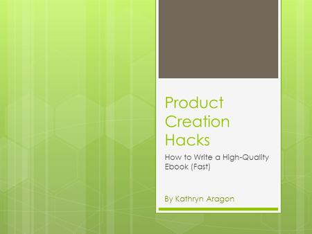 Product Creation Hacks How to Write a High-Quality Ebook (Fast) By Kathryn Aragon.