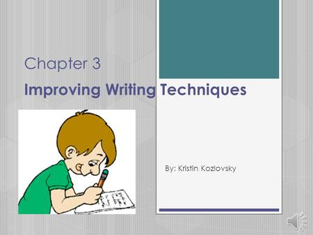 Chapter 3 Improving Writing Techniques By: Kristin Kozlovsky.