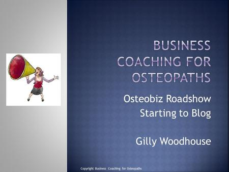 Osteobiz Roadshow Starting to Blog Gilly Woodhouse Copyright Business Coaching for Osteopaths.