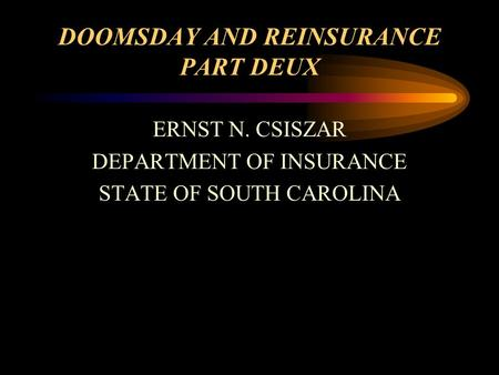 DOOMSDAY AND REINSURANCE PART DEUX ERNST N. CSISZAR DEPARTMENT OF INSURANCE STATE OF SOUTH CAROLINA.