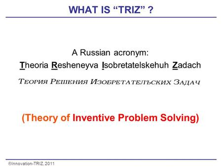 "®Innovation-TRIZ, 2011 WHAT IS ""TRIZ"" ? A Russian acronym: Theoria Resheneyva Isobretatelskehuh Zadach (Theory of Inventive Problem Solving) Problems)"