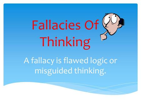 Fallacies Of Thinking A fallacy is flawed logic or misguided thinking.