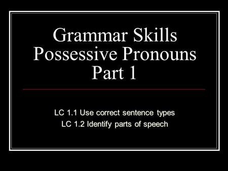 Grammar Skills Possessive Pronouns Part 1 LC 1.1 Use correct sentence types LC 1.2 Identify parts of speech.