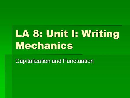 LA 8: Unit I: Writing Mechanics Capitalization and Punctuation.