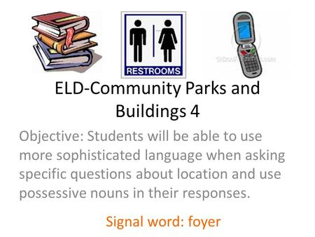 ELD-Community Parks and Buildings 4 Objective: Students will be able to use more sophisticated language when asking specific questions about location and.