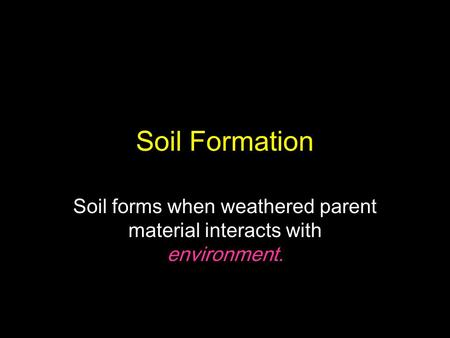 Soil forms when weathered parent material interacts with environment.