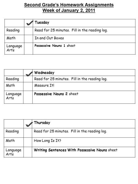 Second Grade's Homework Assignments Week of January 2, 2011 Tuesday ReadingRead for 25 minutes. Fill in the reading log. MathIn and Out Boxes Language.