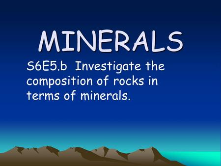 MINERALS S6E5.b Investigate the composition of rocks in terms of minerals.