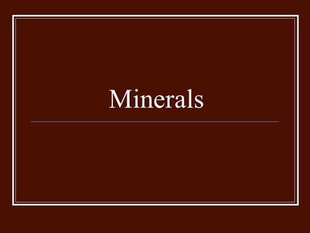 Minerals. Naturally occurring Inorganic Solid Crystal structure Definite chemical composition.