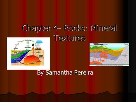 Chapter 4- Rocks: Mineral Textures By Samantha Pereira.