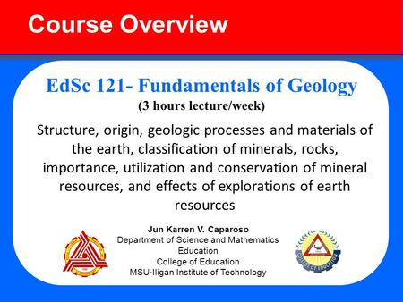 Course Overview EdSc 121- Fundamentals of Geology (3 hours lecture/week) Structure, origin, geologic processes and materials of the earth, classification.