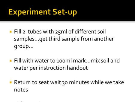 Experiment Set-up Fill 2 tubes with 25ml of different soil samples…get third sample from another group… Fill with water to 100ml mark…mix soil and water.